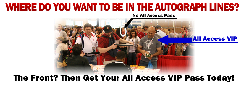 Where do you want to be in the autograph lines? The Font? Then Get your All Access VIP Pass today!